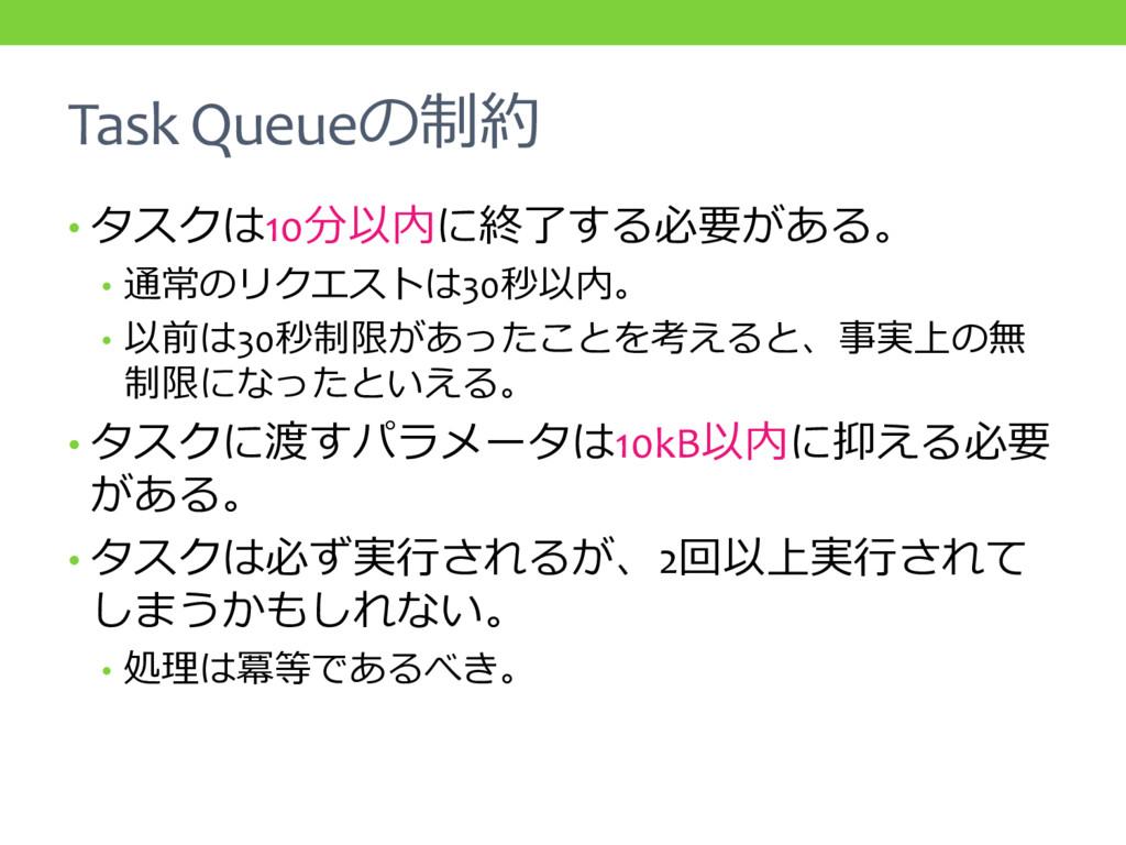 Task Queueの制約 • タスクは10分以内に終了する必要がある。 • 通常のリクエスト...