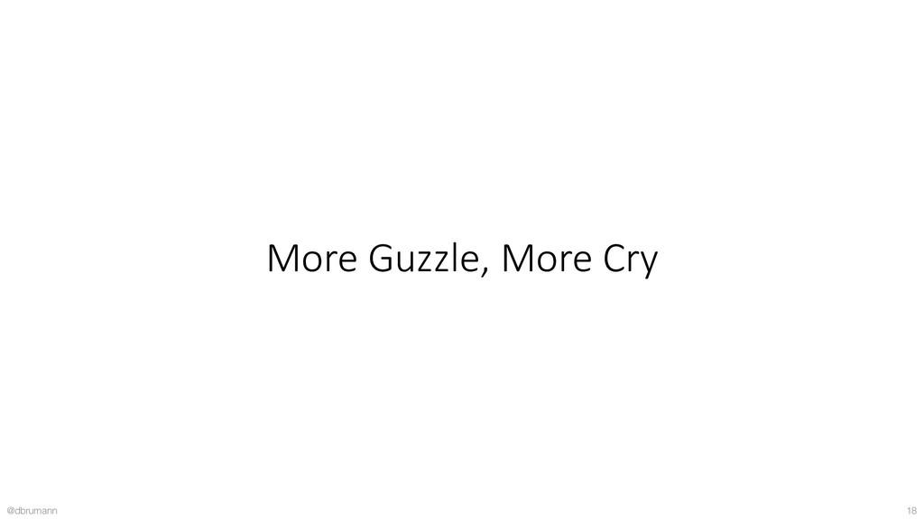@dbrumann 18 More Guzzle, More Cry