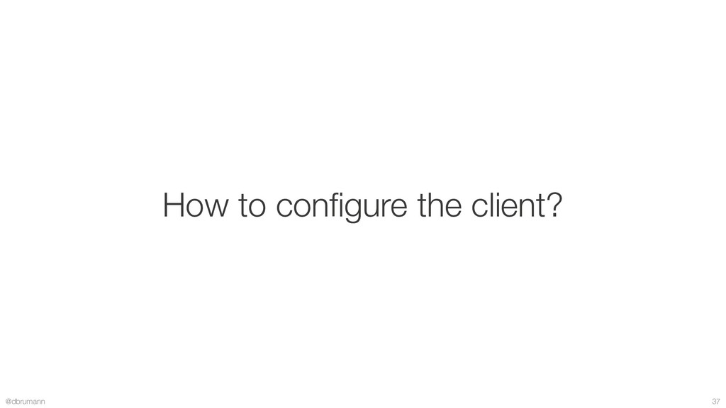 @dbrumann 37 How to configure the client?