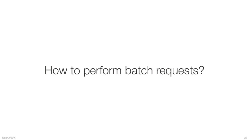 @dbrumann 38 How to perform batch requests?