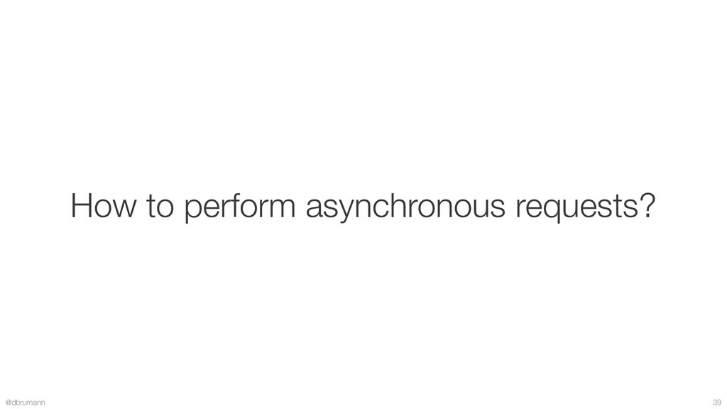 @dbrumann 39 How to perform asynchronous reques...