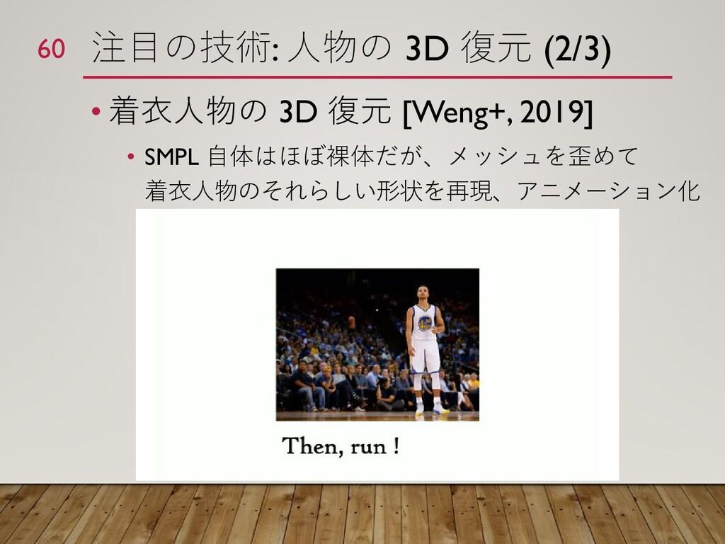 注目の技術: 人物の 3D 復元 (2/3) • 着衣人物の 3D 復元 [Weng+, 20...