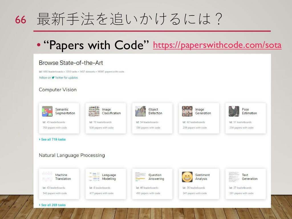 """最新手法を追いかけるには? • """"Papers with Code"""" 66 https://p..."""