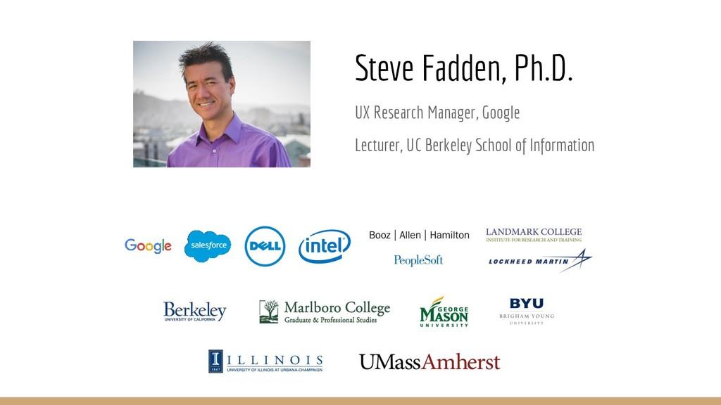 Steve Fadden, Ph.D. UX Research Manager, Google...