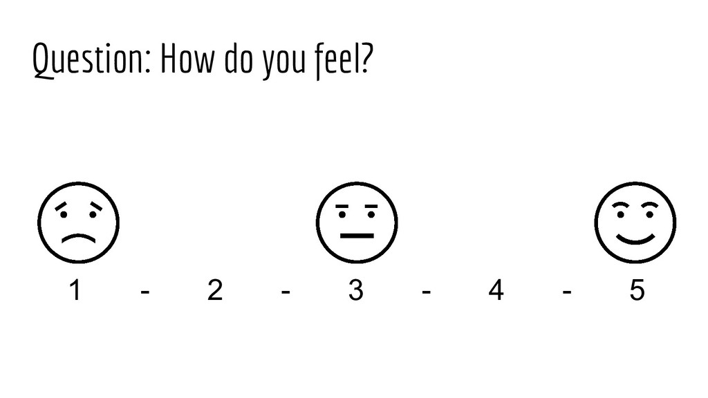 Question: How do you feel? 1 - 2 - 3 - 4 - 5