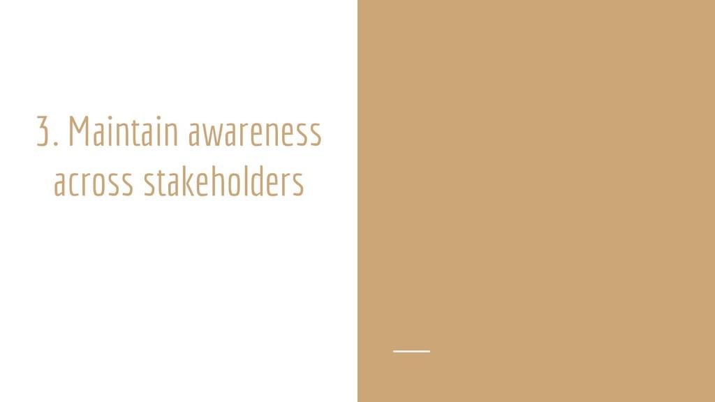 3. Maintain awareness across stakeholders
