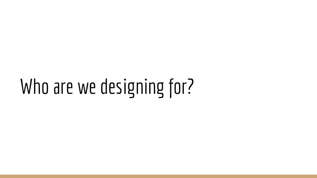 Who are we designing for?