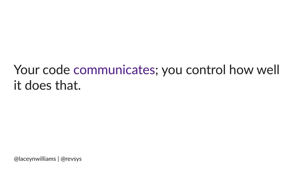 Your code communicates; you control how well it...