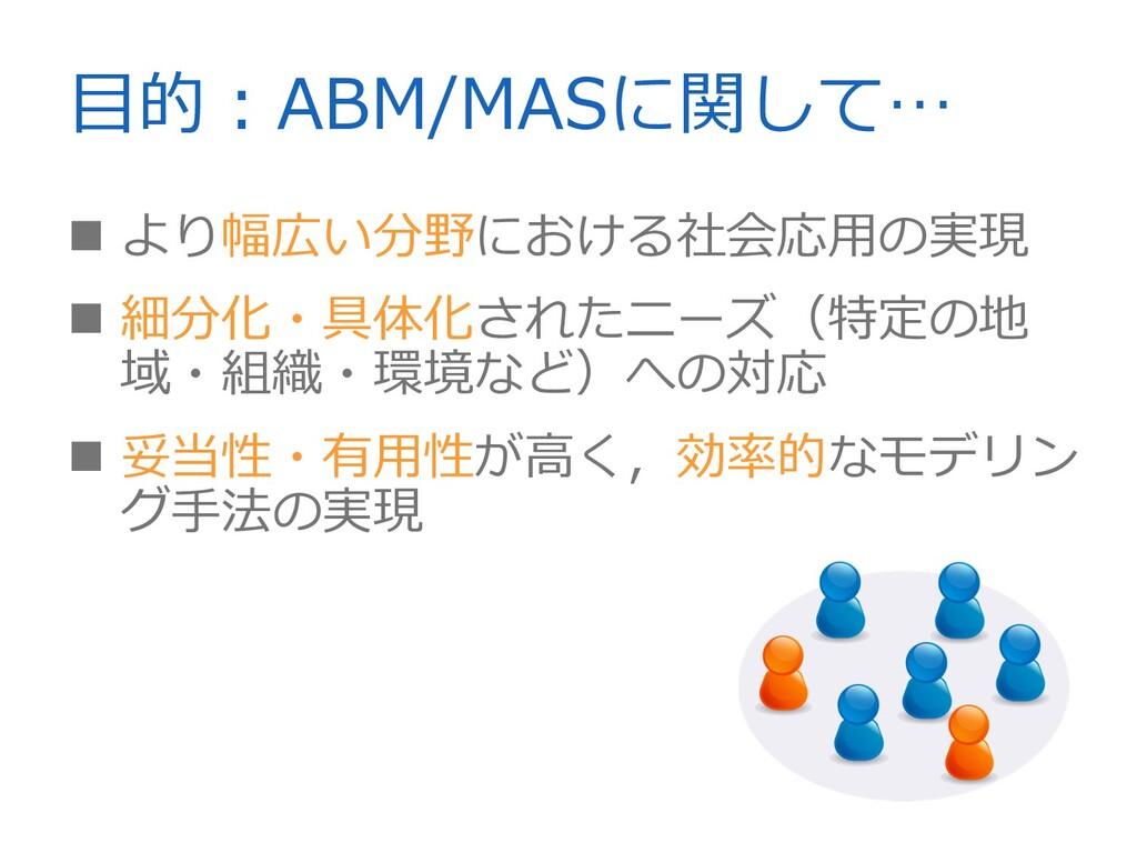 ⽬的︓ABM/MASに関して…    より幅広い分野における社会応⽤の実現 細分化・具体...