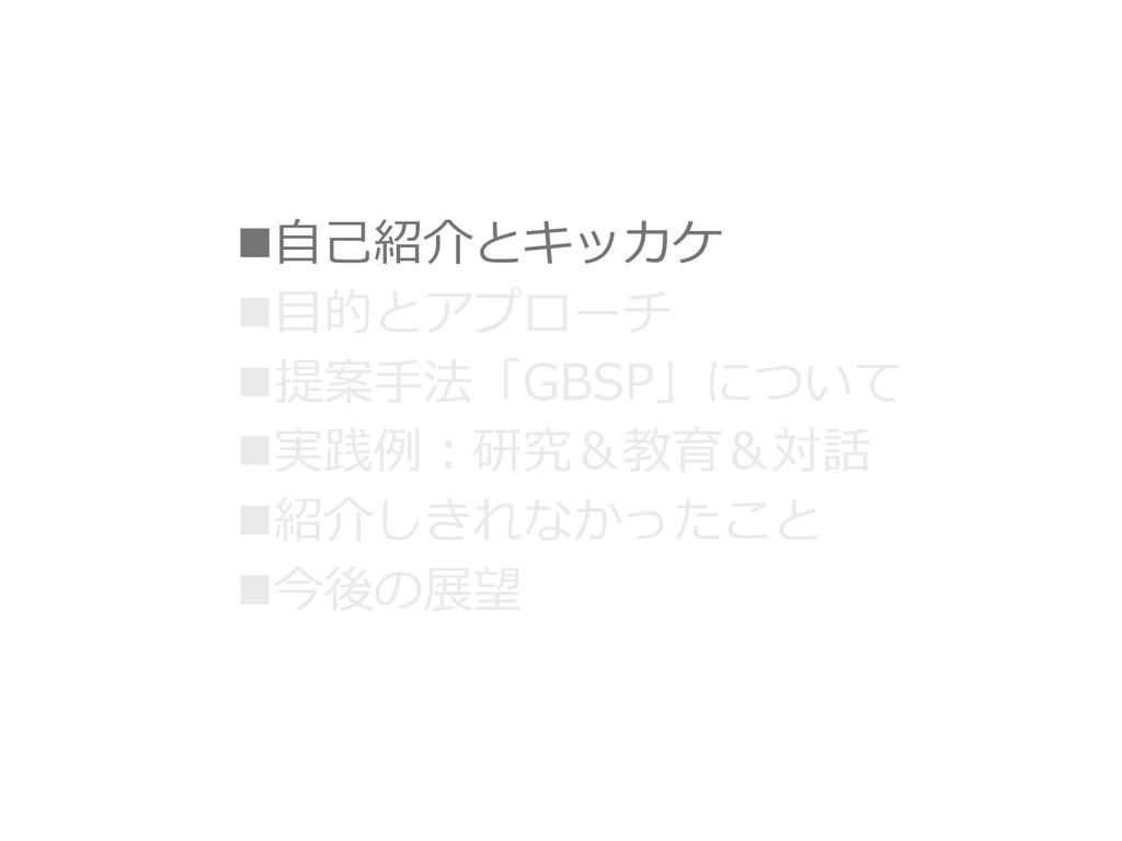 ⾃⼰紹介とキッカケ ⽬的とアプローチ 提案⼿法「GBSP」について 実践例︓研究&教育...