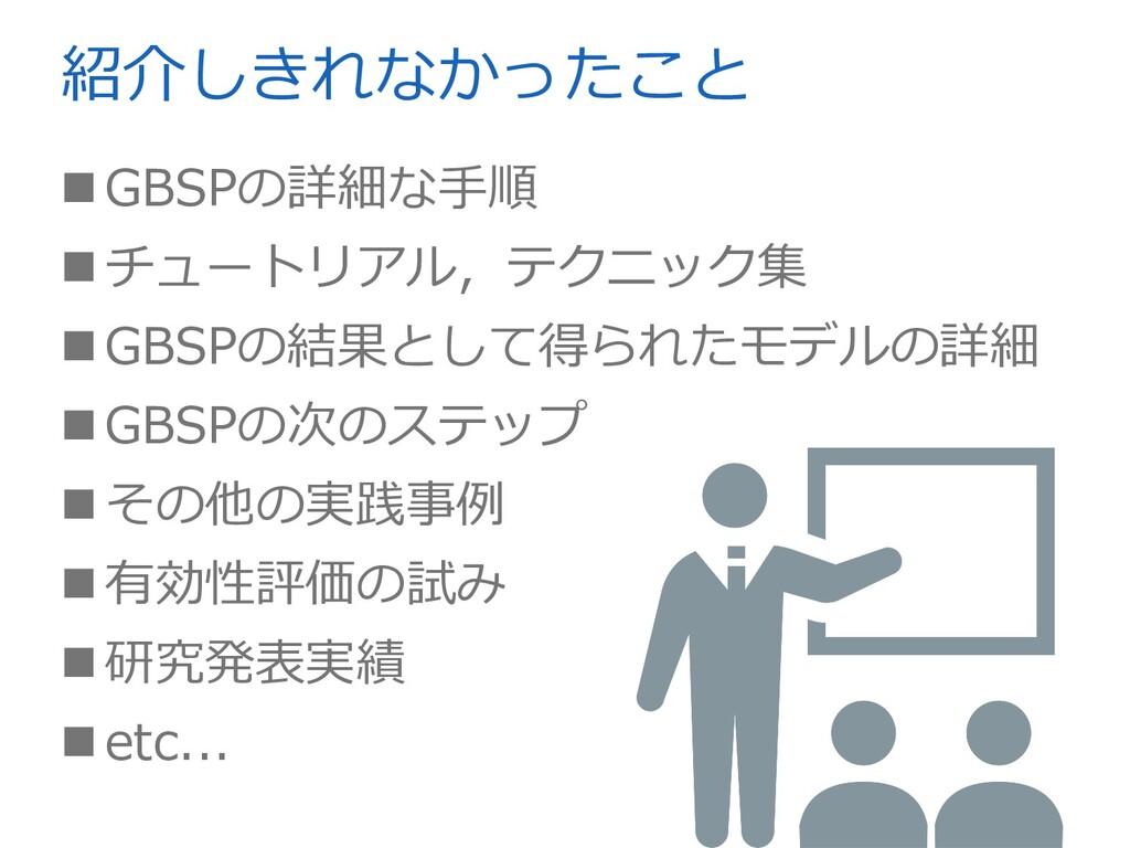 紹介しきれなかったこと GBSPの詳細な⼿順 チュートリアル,テクニック集 GBSPの結...