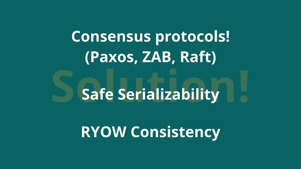 Solution! Consensus protocols! (Paxos, ZAB, Raf...