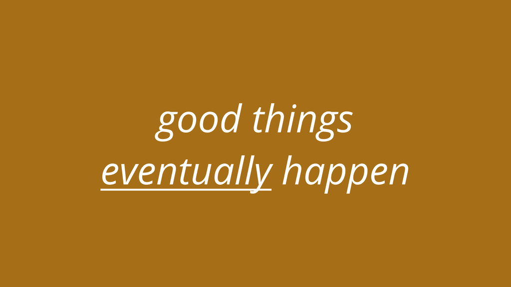 good things eventually happen