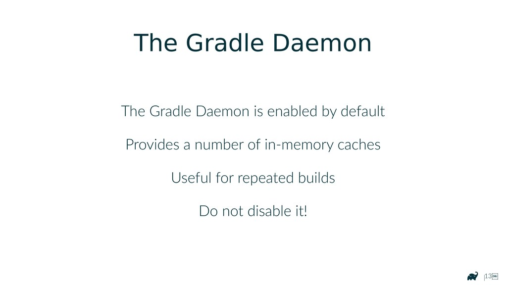 |13 The Gradle Daemon The Gradle Daemon is ena...