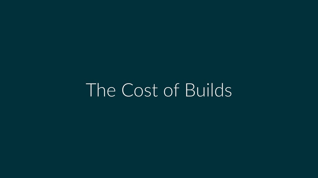 The Cost of Builds