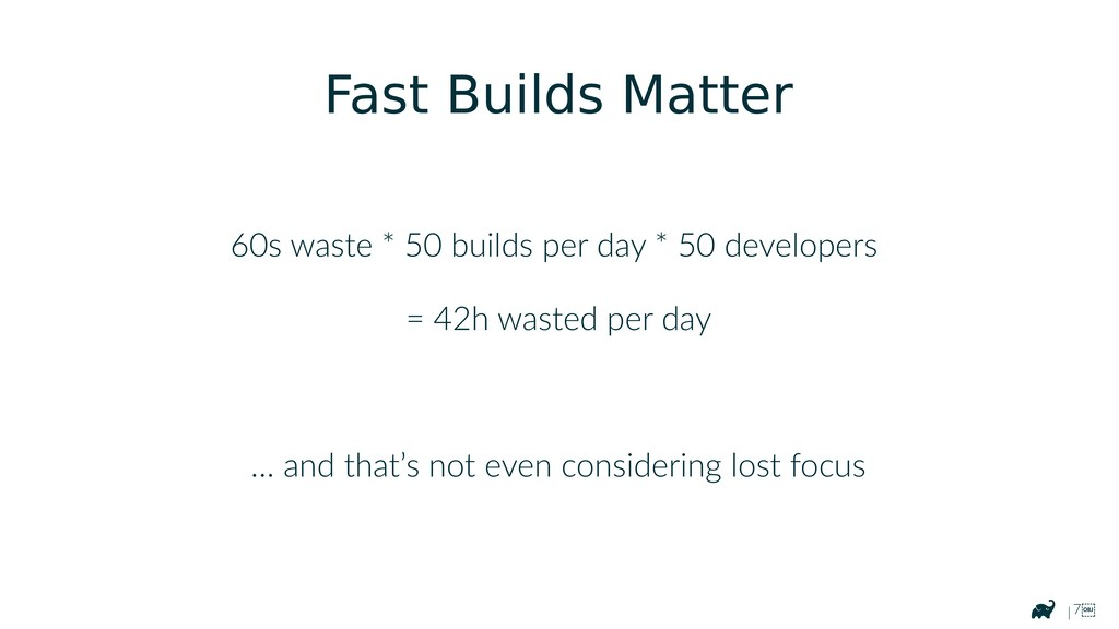 | 7 60s waste * 50 builds per day * 50 develop...