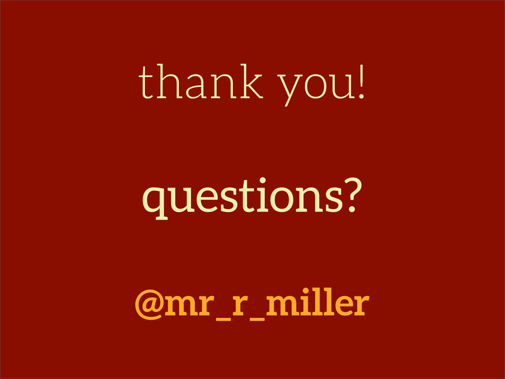 thank you! questions? @mr_r_miller