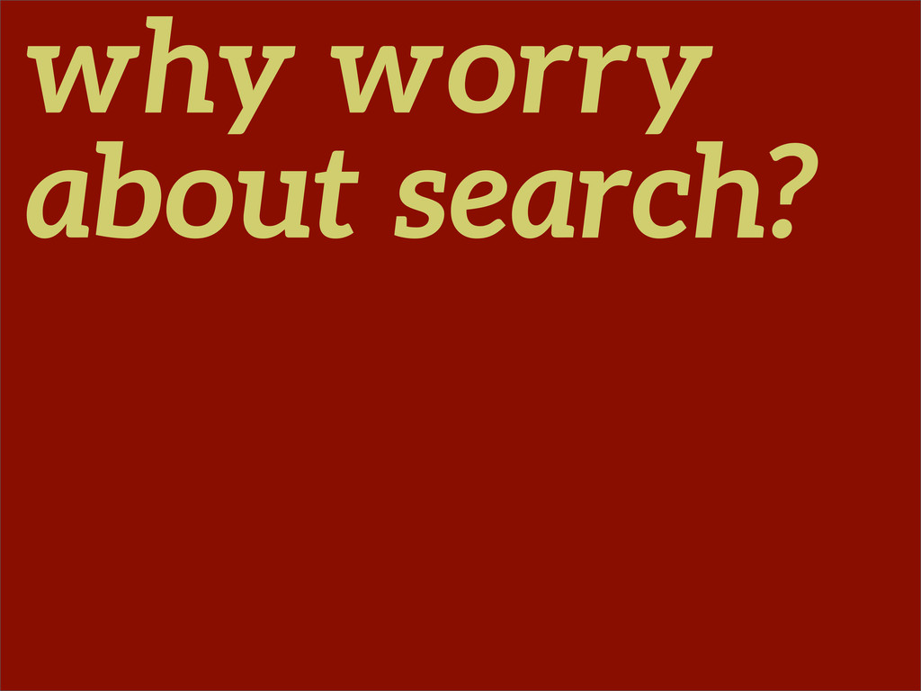why worry about search?