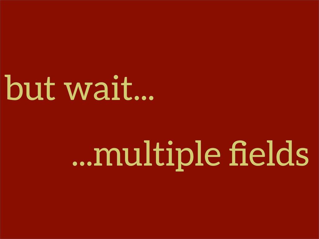 but wait... ...multiple fields