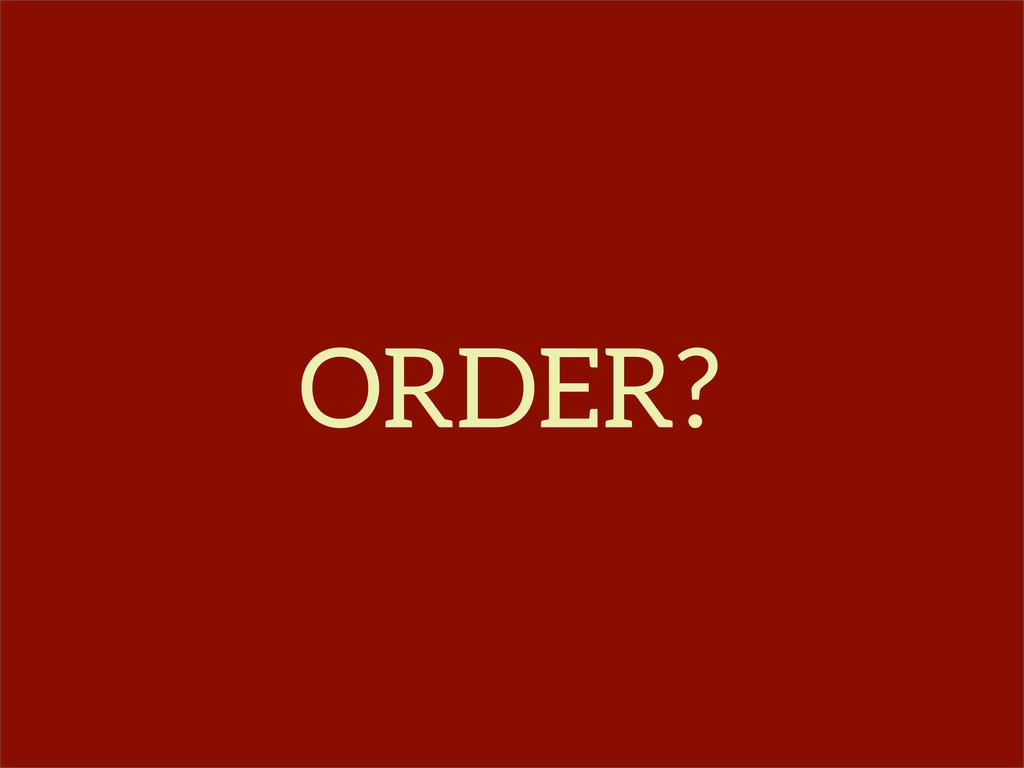 ORDER?