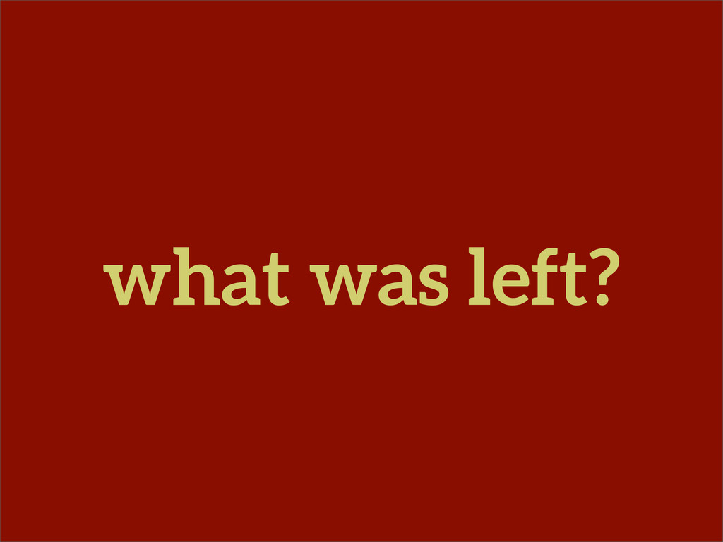what was left?