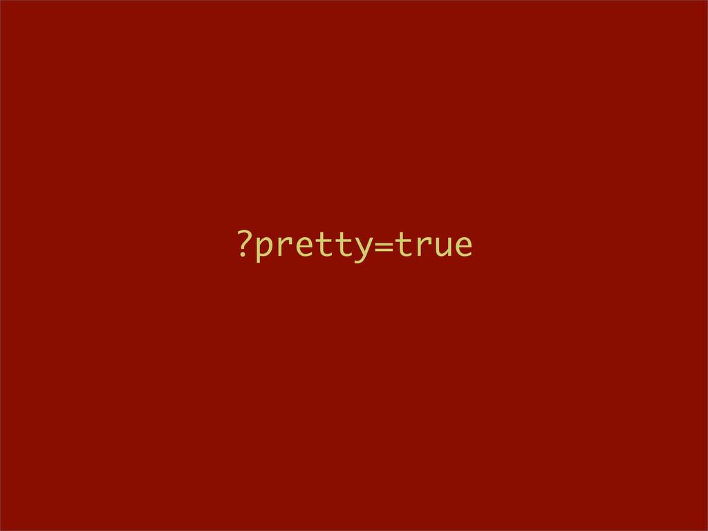?pretty=true