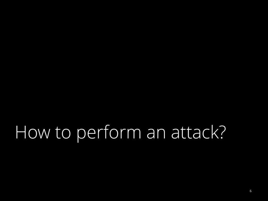 How to perform an attack? 6