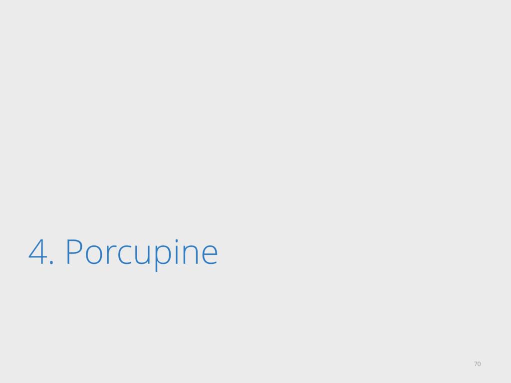 4. Porcupine 70