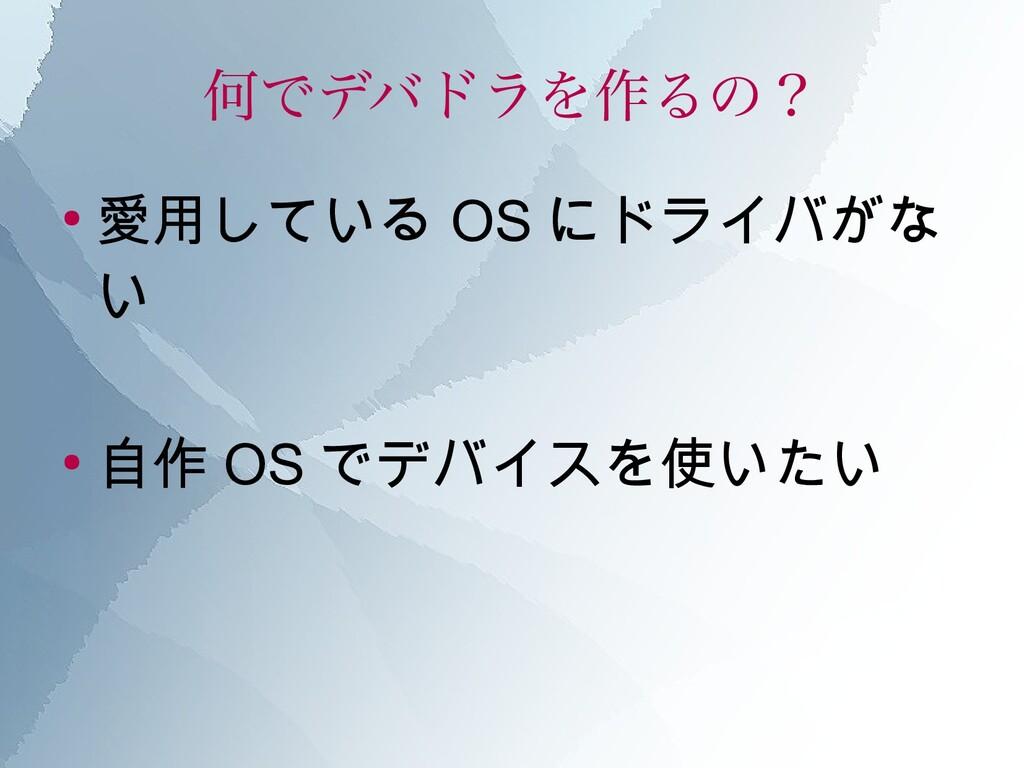 何でデバドラを作るの? ● 愛用している OS にドライバがな い ● 自作 OS でデバイス...