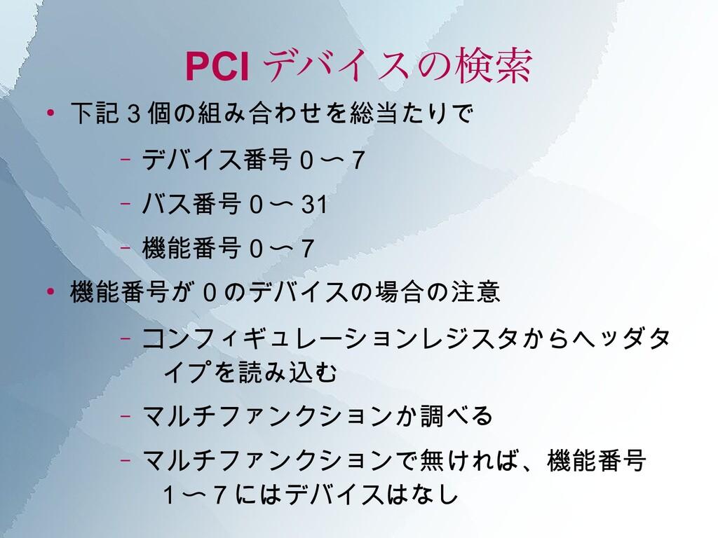 PCI デバイスの検索 ● 下記 3 個の組み合わせを総当たりで – デバイス番号 0 〜 7...