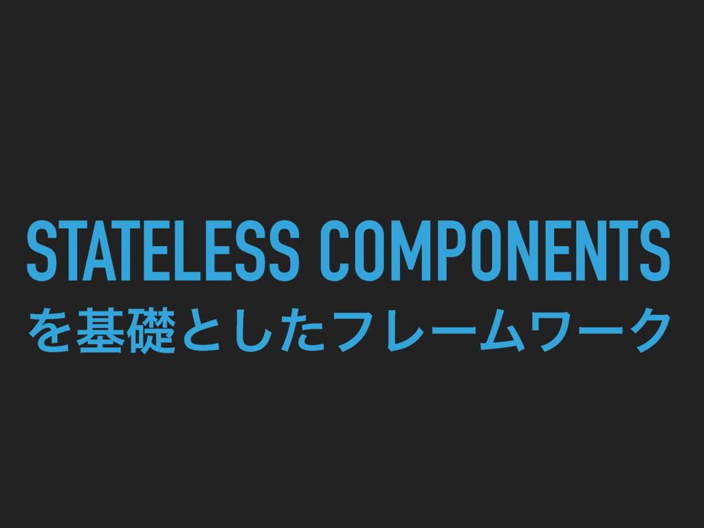 STATELESS COMPONENTS  Λجૅͱͨ͠ϑϨʔϜϫʔΫ