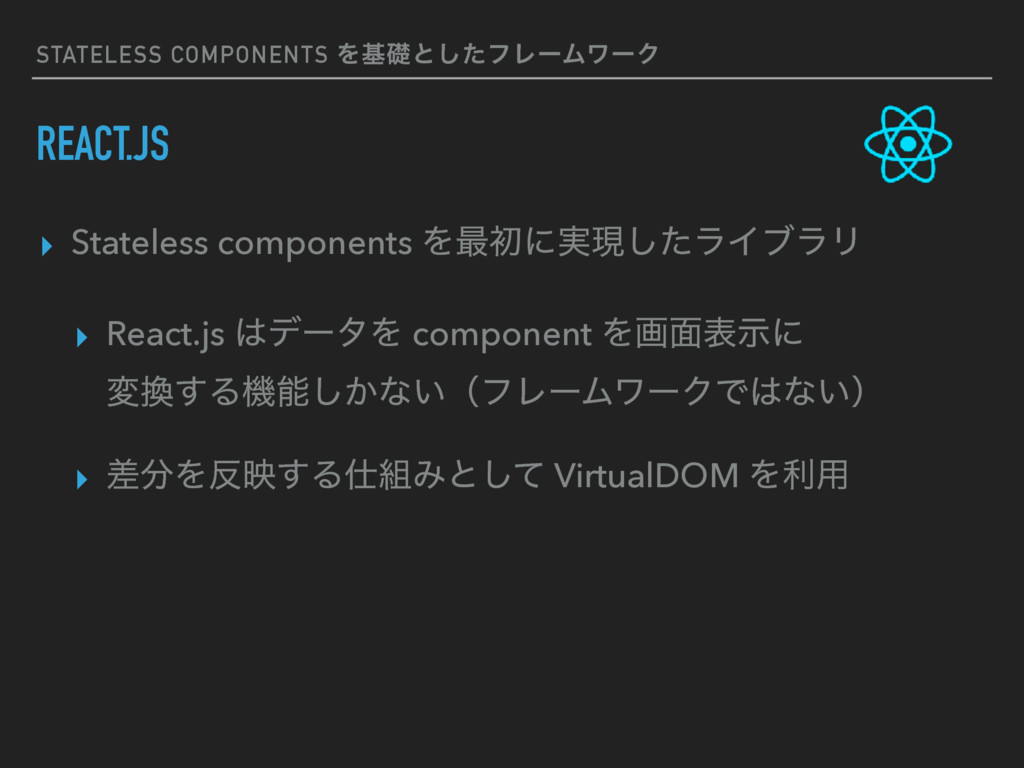 STATELESS COMPONENTS Λجૅͱͨ͠ϑϨʔϜϫʔΫ REACT.JS ▸ S...