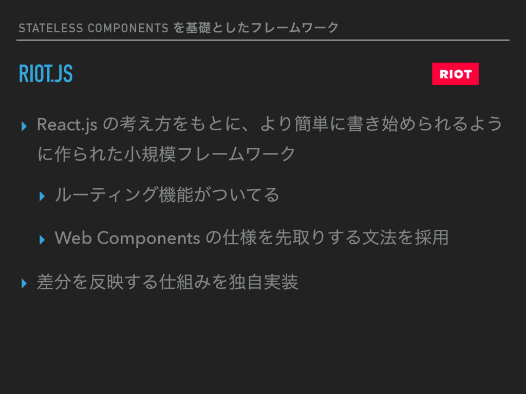 STATELESS COMPONENTS Λجૅͱͨ͠ϑϨʔϜϫʔΫ RIOT.JS ▸ Re...