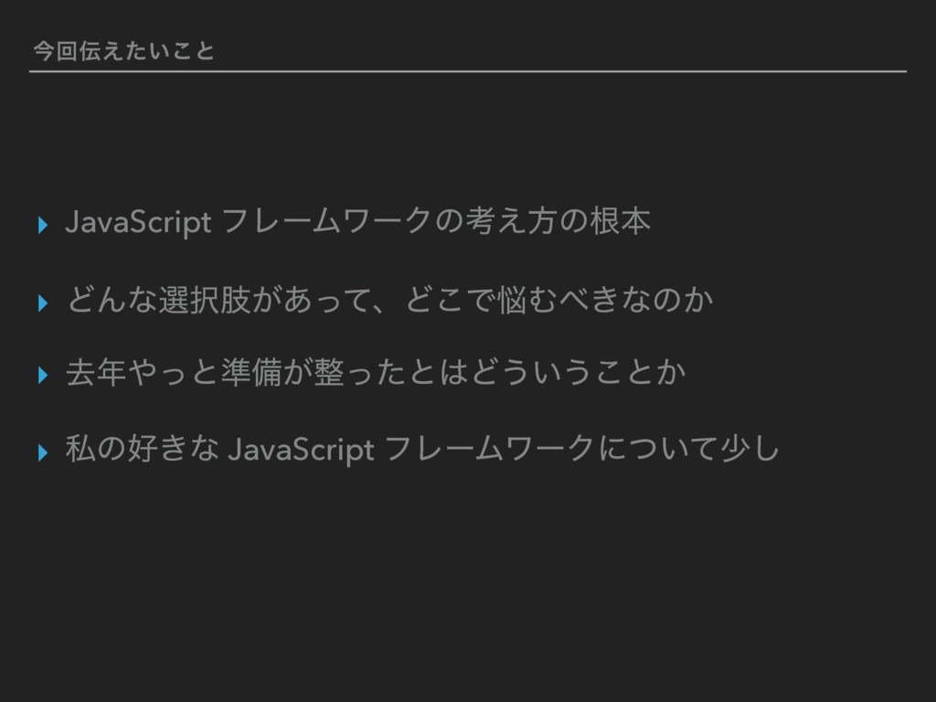 ࠓճ͍͑ͨ͜ͱ ▸ JavaScript ϑϨʔϜϫʔΫͷߟ͑ํͷࠜຊ ▸ ͲΜͳબࢶ͕͋...