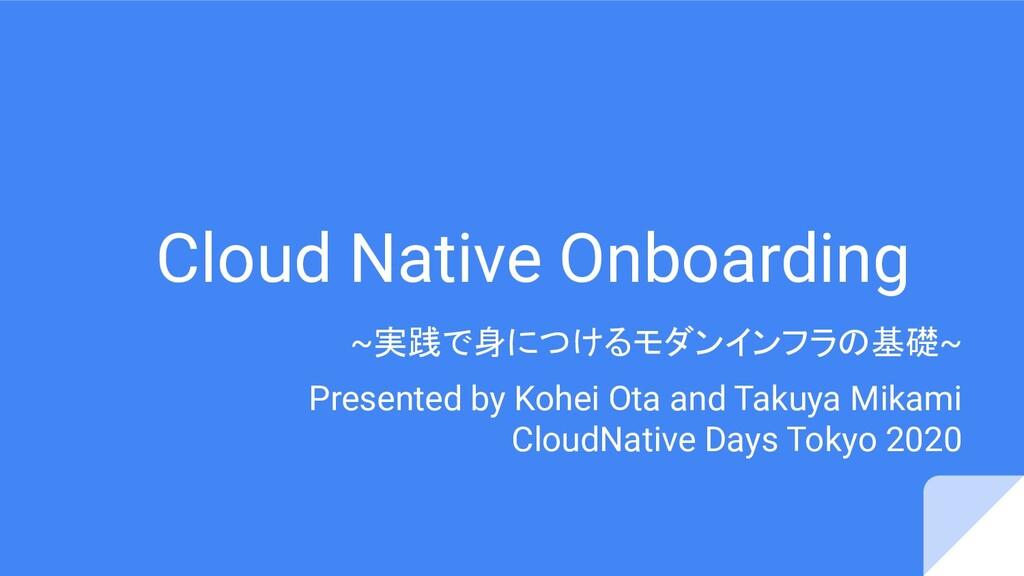Cloud Native Onboarding ~実践で身につけるモダンインフラの基礎~ Pr...
