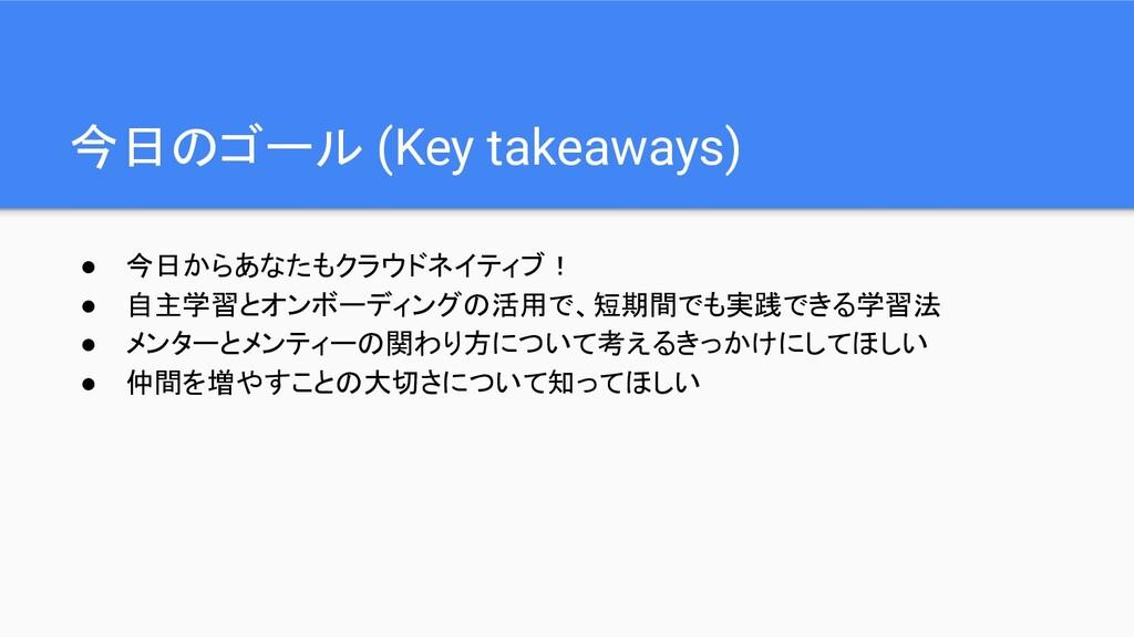 今日のゴール (Key takeaways) ● 今日からあなたもクラウドネイティブ! ● 自...