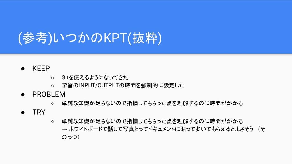 (参考)いつかのKPT(抜粋) ● KEEP ○ Gitを使えるようになってきた ○ 学習のI...