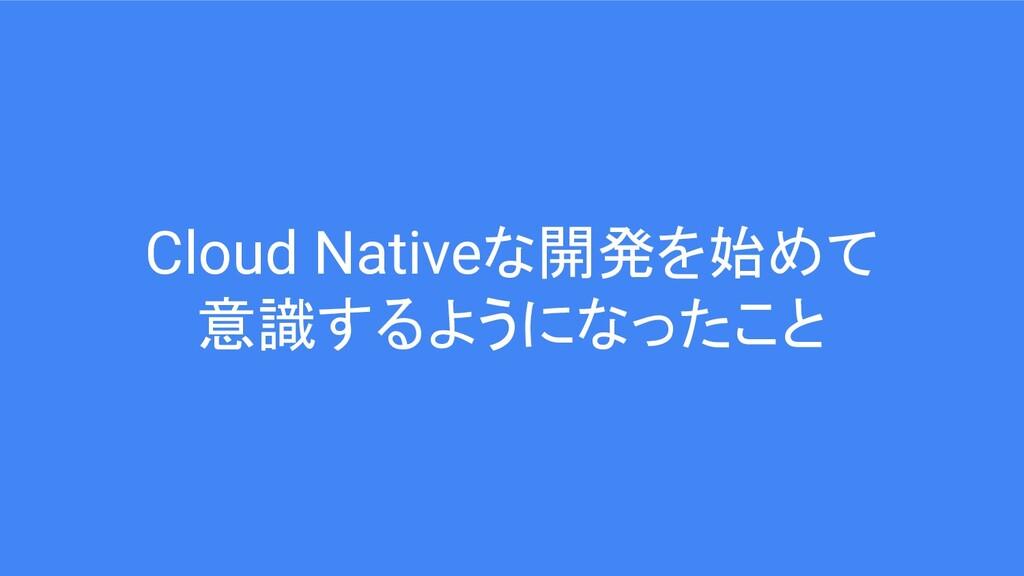 Cloud Nativeな開発を始めて 意識するようになったこと
