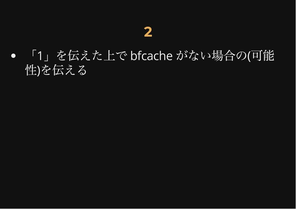 2 2 「1 」を伝えた上で bfcache がない場合の( 可能 性) を伝える
