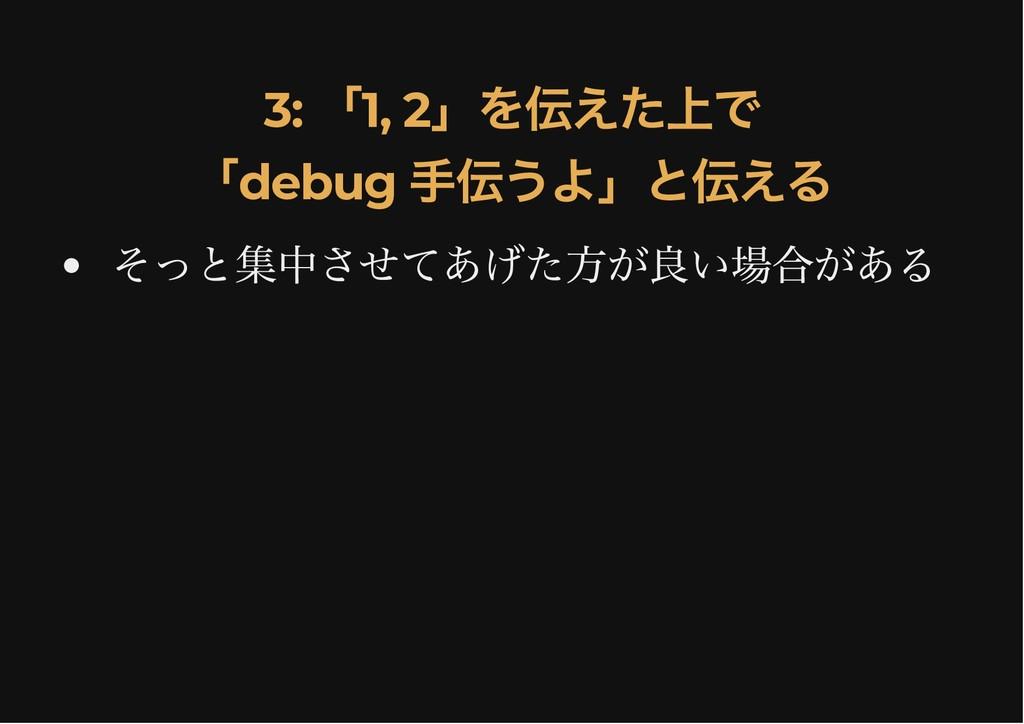 3: 「1, 2 」を伝えた上で 3: 「1, 2 」を伝えた上で 「debug 手伝うよ」と...