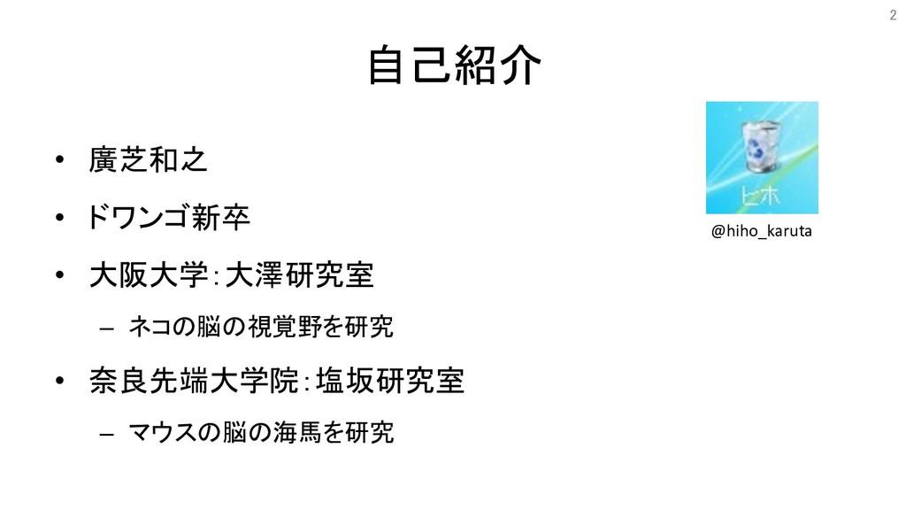 自己紹介 • 廣芝和之 • ドワンゴ新卒 • 大阪大学:大澤研究室 – ネコの脳の視覚...