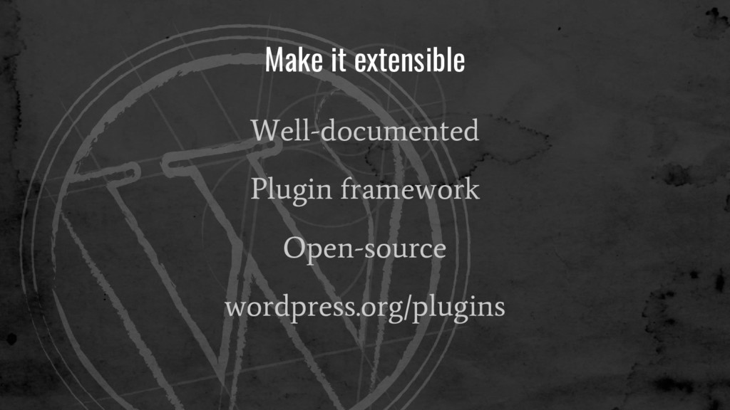 Make it extensible Well-documented Plugin frame...
