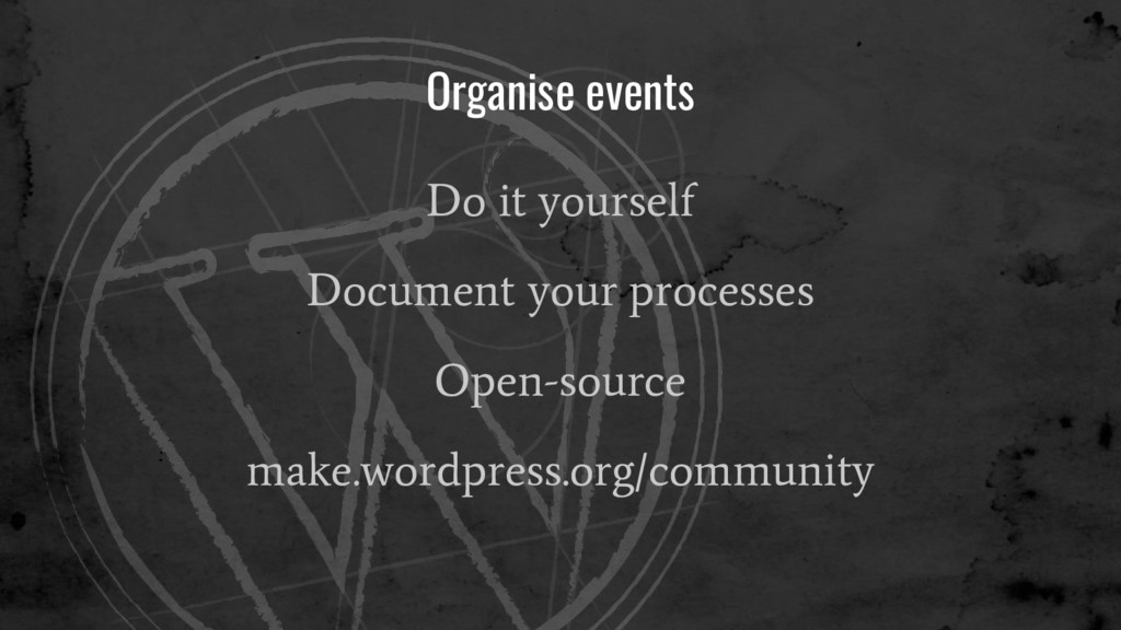 Organise events Do it yourself Document your pr...