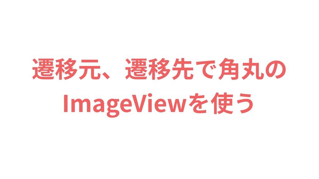 遷移元、遷移先で⾓丸の ImageViewを使う