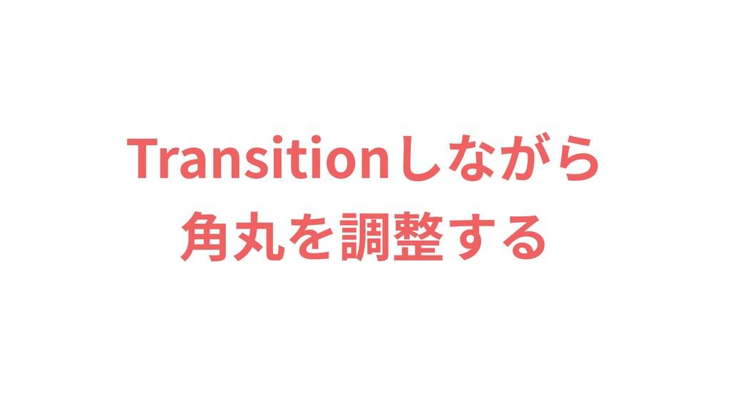 Transitionしながら ⾓丸を調整する