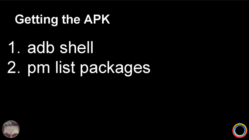 Getting the APK 1. adb shell 2. pm list packages
