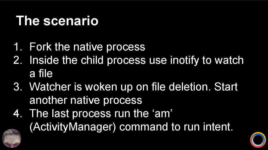 The scenario 1. Fork the native process 2. Insi...