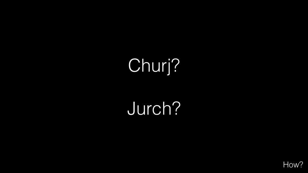 Churj? ! Jurch? How?
