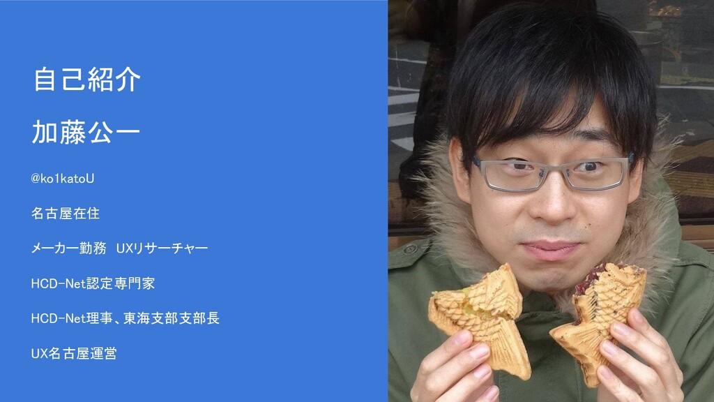 自己紹介 加藤公一  @ko1katoU 名古屋在住 メーカー勤務 UXリサーチャー ...