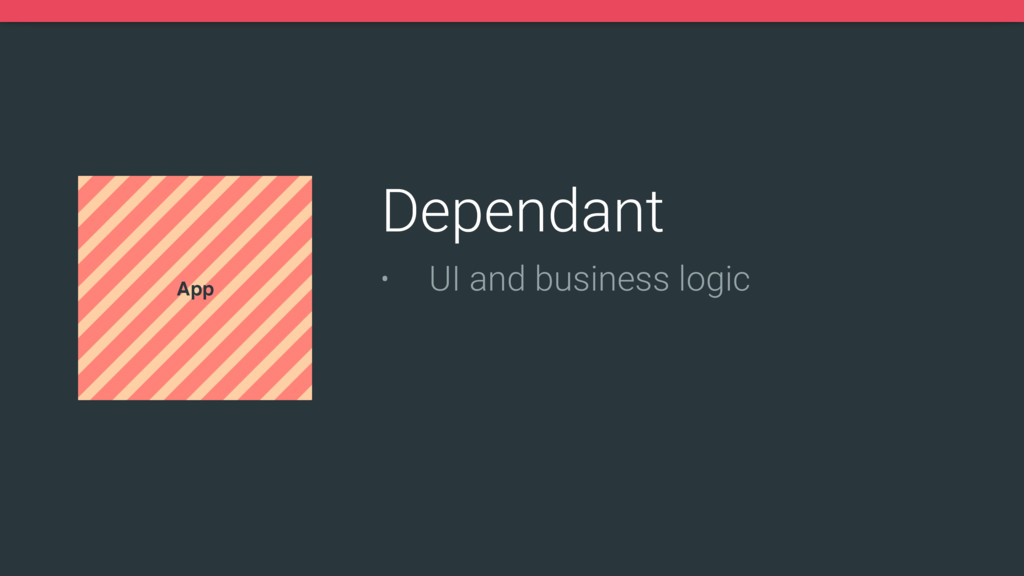 App Dependant • UI and business logic